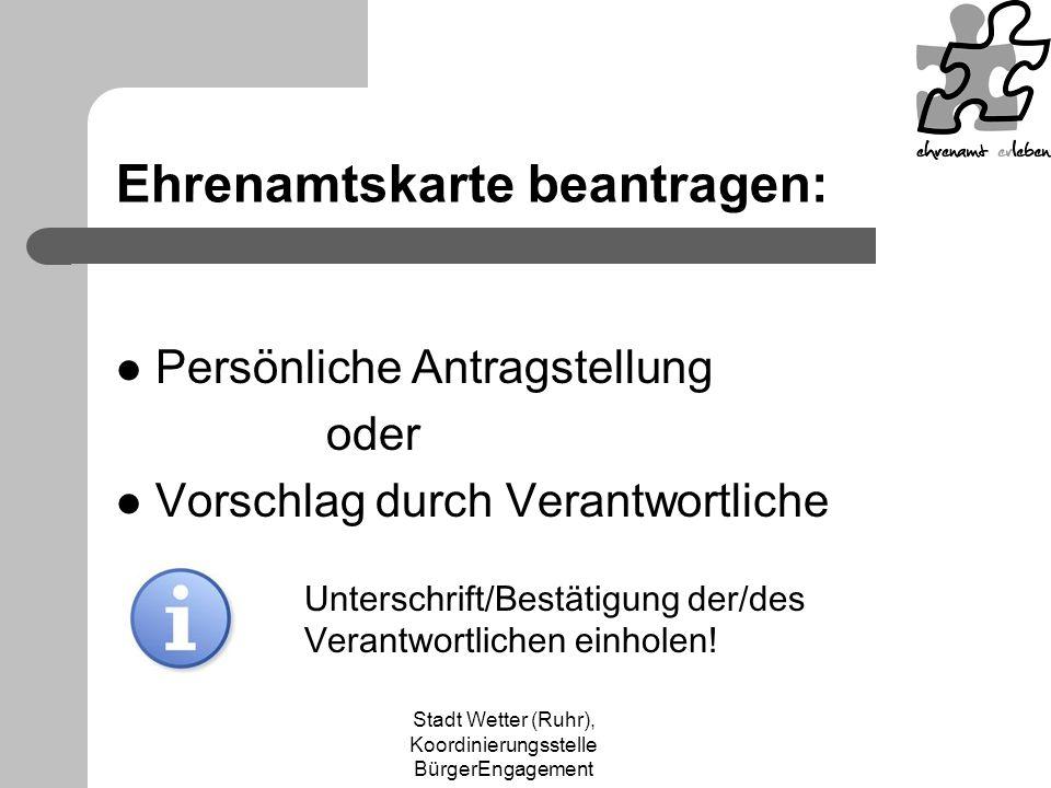 Stadt Wetter (Ruhr), Koordinierungsstelle BürgerEngagement Ehrenamtskarte beantragen: Persönliche Antragstellung oder Vorschlag durch Verantwortliche Unterschrift/Bestätigung der/des Verantwortlichen einholen!
