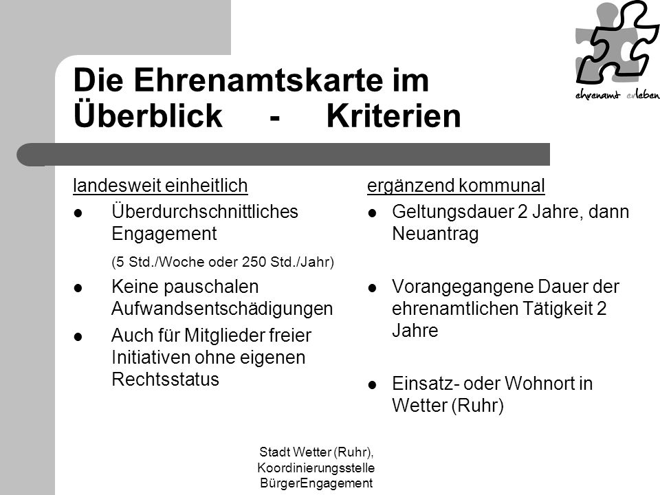 Stadt Wetter (Ruhr), Koordinierungsstelle BürgerEngagement Die Ehrenamtskarte im Überblick - Kriterien landesweit einheitlich Überdurchschnittliches Engagement (5 Std./Woche oder 250 Std./Jahr) Keine pauschalen Aufwandsentschädigungen Auch für Mitglieder freier Initiativen ohne eigenen Rechtsstatus ergänzend kommunal Geltungsdauer 2 Jahre, dann Neuantrag Vorangegangene Dauer der ehrenamtlichen Tätigkeit 2 Jahre Einsatz- oder Wohnort in Wetter (Ruhr)