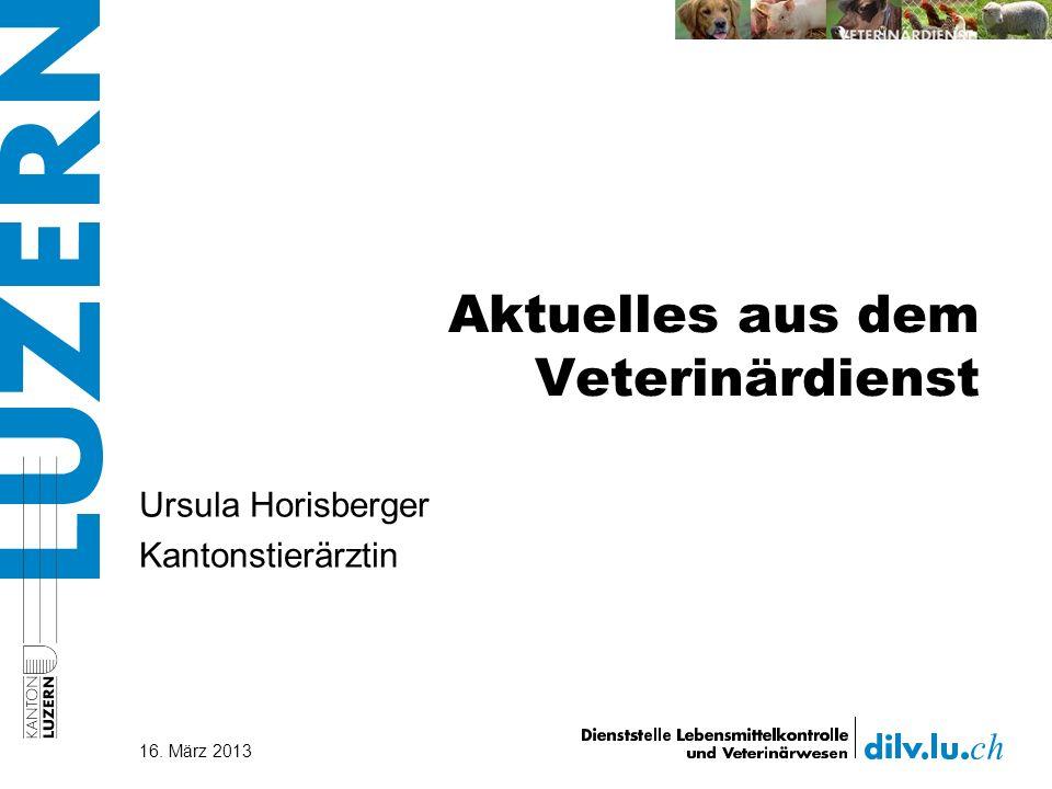 Aktuelles aus dem Veterinärdienst 16. März 2013 Ursula Horisberger Kantonstierärztin