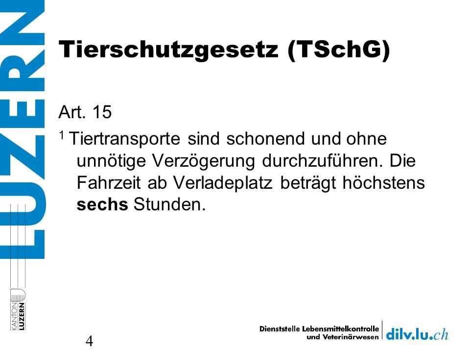 Tierschutzgesetz (TSchG) Art. 15 1 Tiertransporte sind schonend und ohne unnötige Verzögerung durchzuführen. Die Fahrzeit ab Verladeplatz beträgt höch