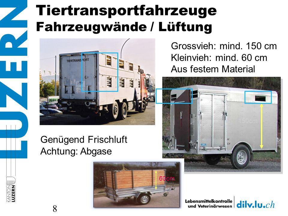 Tiertransportfahrzeuge Fahrzeugwände / Lüftung 8 Grossvieh: mind. 150 cm Kleinvieh: mind. 60 cm Aus festem Material 150cm 60cm Genügend Frischluft Ach