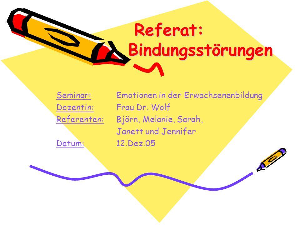 Referat: Bindungsstörungen Referat: Bindungsstörungen Seminar: Emotionen in der Erwachsenenbildung Dozentin: Frau Dr. Wolf Referenten: Björn, Melanie,