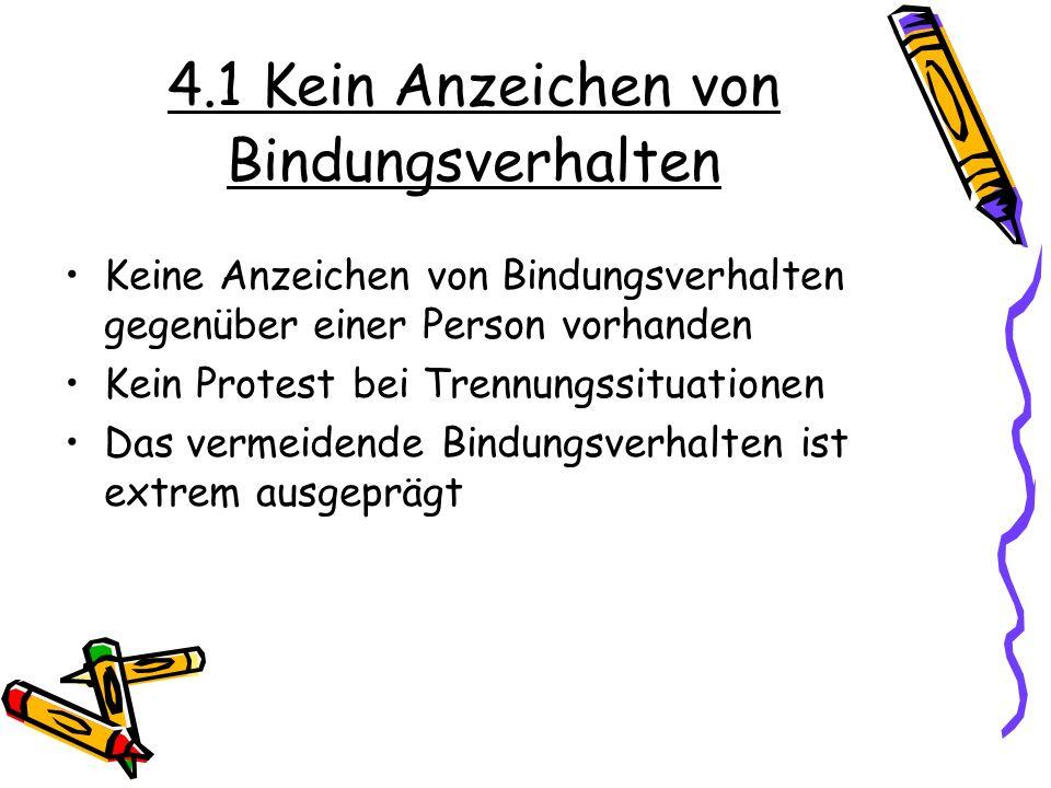 4.1 Kein Anzeichen von Bindungsverhalten Keine Anzeichen von Bindungsverhalten gegenüber einer Person vorhanden Kein Protest bei Trennungssituationen