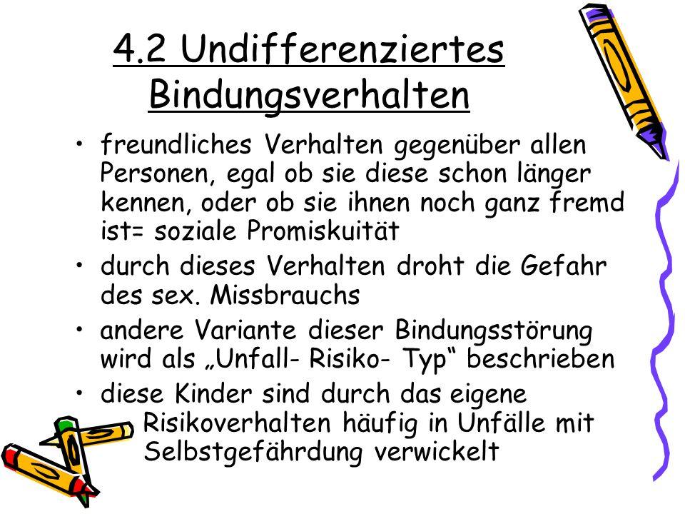 4.2 Undifferenziertes Bindungsverhalten freundliches Verhalten gegenüber allen Personen, egal ob sie diese schon länger kennen, oder ob sie ihnen noch