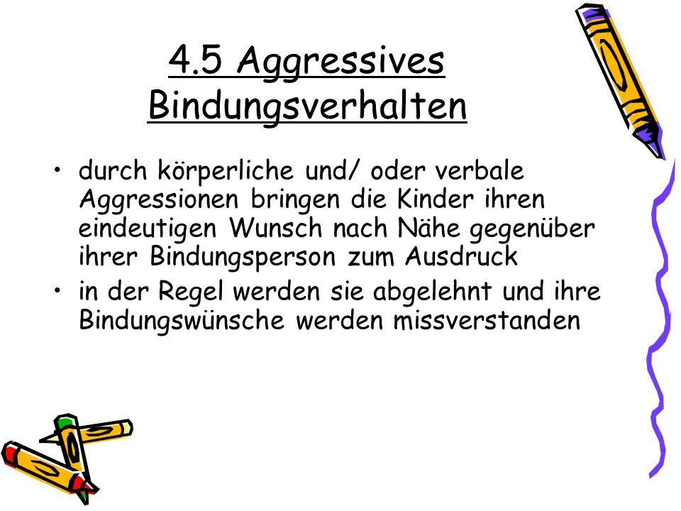 4.5 Aggressives Bindungsverhalten durch körperliche und/ oder verbale Aggressionen bringen die Kinder ihren eindeutigen Wunsch nach Nähe gegenüber ihr