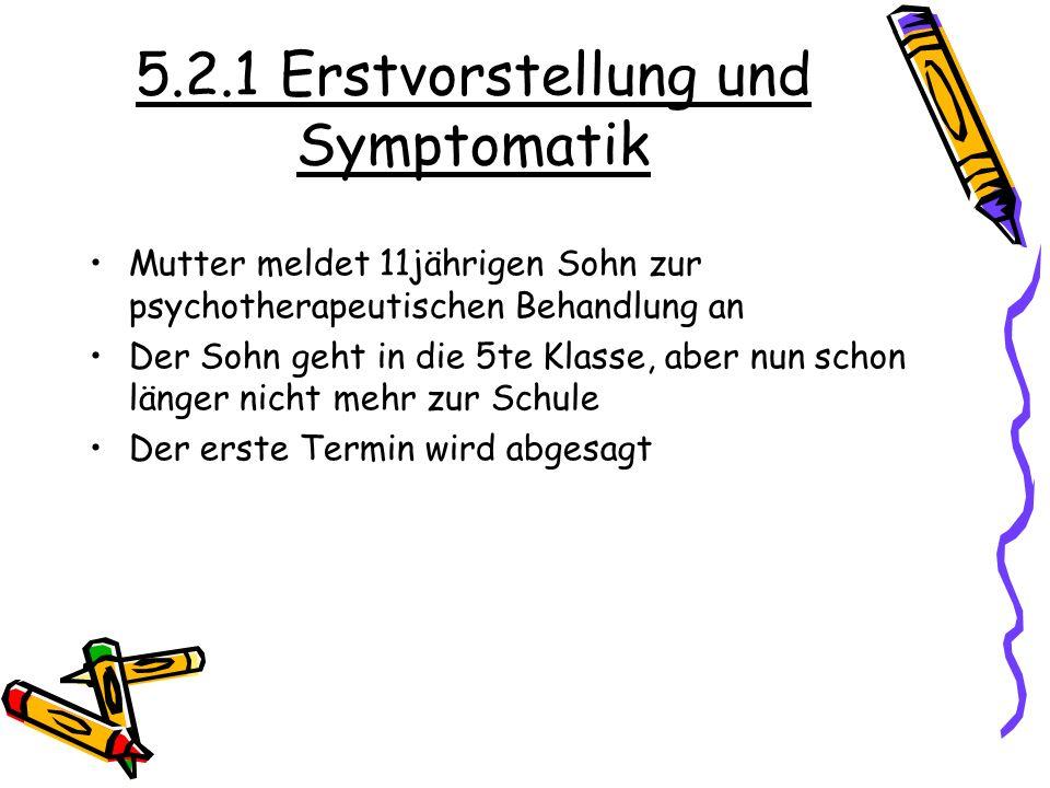 5.2.1 Erstvorstellung und Symptomatik Mutter meldet 11jährigen Sohn zur psychotherapeutischen Behandlung an Der Sohn geht in die 5te Klasse, aber nun