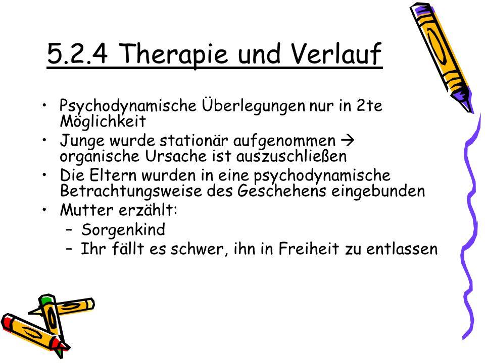 5.2.4 Therapie und Verlauf Psychodynamische Überlegungen nur in 2te Möglichkeit Junge wurde stationär aufgenommen organische Ursache ist auszuschließe