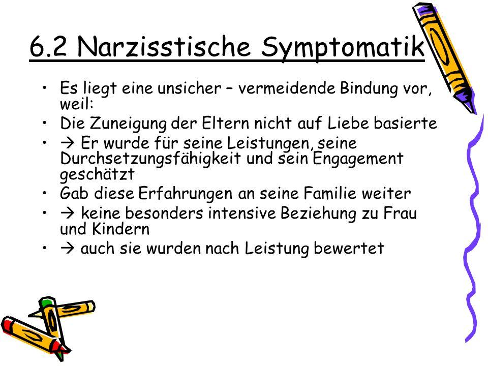 6.2 Narzisstische Symptomatik Es liegt eine unsicher – vermeidende Bindung vor, weil: Die Zuneigung der Eltern nicht auf Liebe basierte Er wurde für s