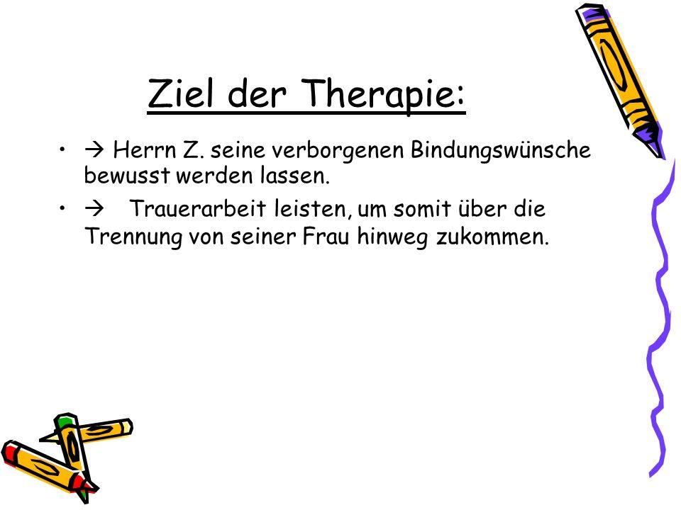 Ziel der Therapie: Herrn Z. seine verborgenen Bindungswünsche bewusst werden lassen. Trauerarbeit leisten, um somit über die Trennung von seiner Frau
