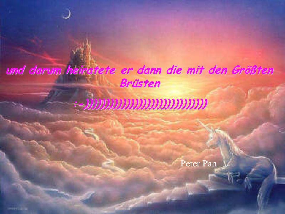 und darum heiratete er dann die mit den Größten Brüsten :-)))))))))))))))))))))))))))))) Peter Pan