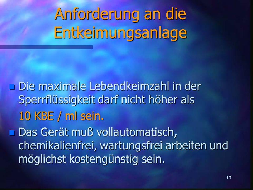17 Anforderung an die Entkeimungsanlage n Die maximale Lebendkeimzahl in der Sperrflüssigkeit darf nicht höher als 10 KBE / ml sein. n Das Gerät muß v