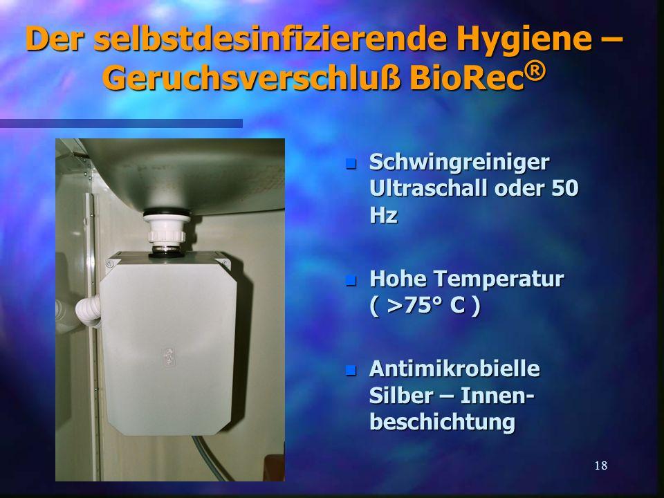 18 Der selbstdesinfizierende Hygiene – Geruchsverschluß BioRec ® n Schwingreiniger Ultraschall oder 50 Hz n Hohe Temperatur ( >75° C ) n Antimikrobiel