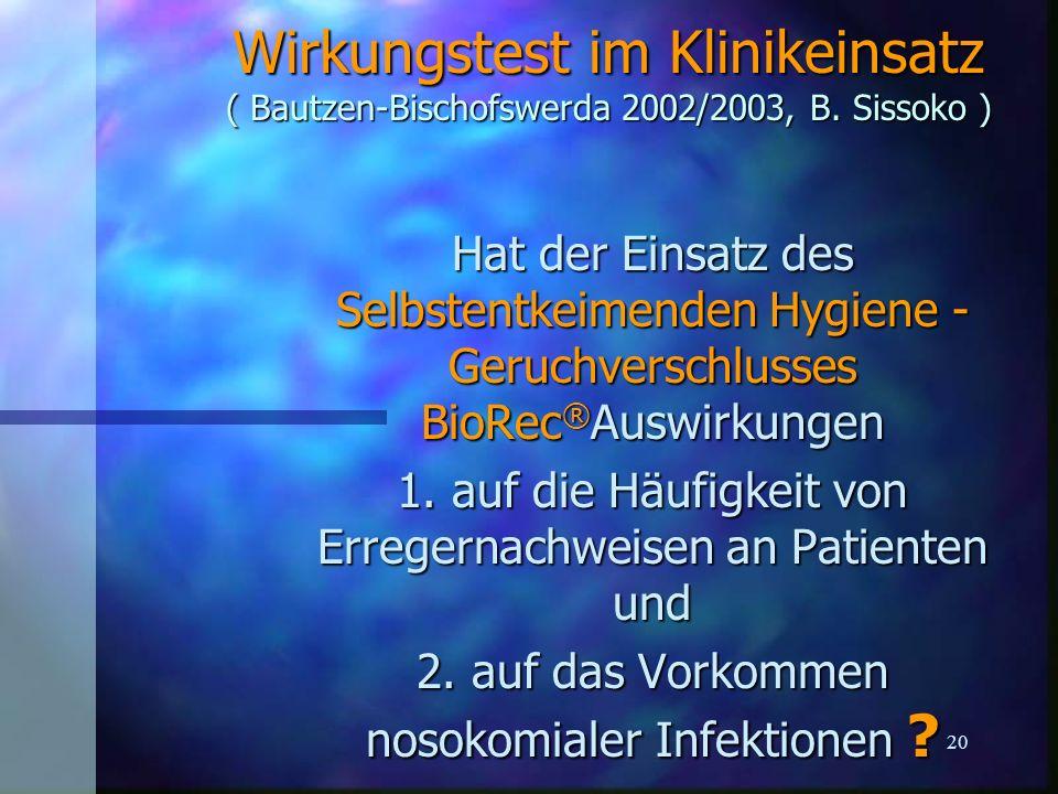 20 Wirkungstest im Klinikeinsatz ( Bautzen-Bischofswerda 2002/2003, B. Sissoko ) Hat der Einsatz des Selbstentkeimenden Hygiene - Geruchverschlusses B