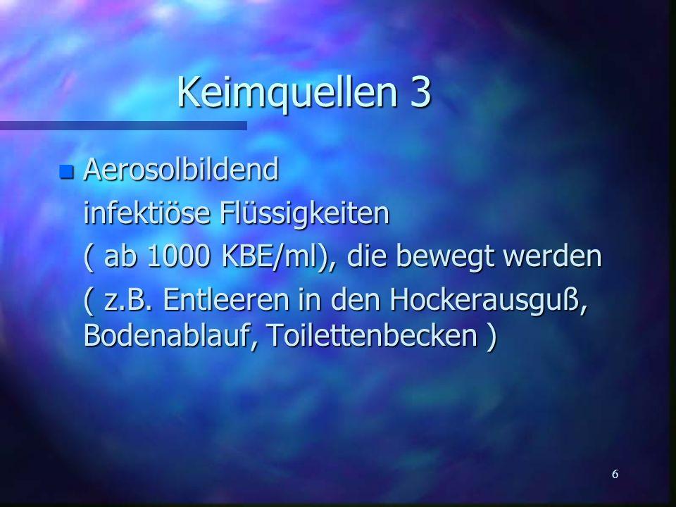 6 Keimquellen 3 n Aerosolbildend infektiöse Flüssigkeiten ( ab 1000 KBE/ml), die bewegt werden ( z.B. Entleeren in den Hockerausguß, Bodenablauf, Toil