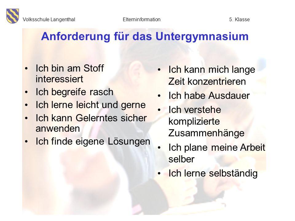 Volksschule Langenthal Elterninformation5. Klasse Anforderung für das Untergymnasium Ich bin am Stoff interessiert Ich begreife rasch Ich lerne leicht