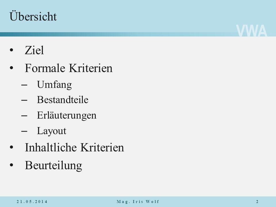 VWA Übersicht 21.05.20142Mag. Iris Wolf Ziel Formale Kriterien – Umfang – Bestandteile – Erläuterungen – Layout Inhaltliche Kriterien Beurteilung