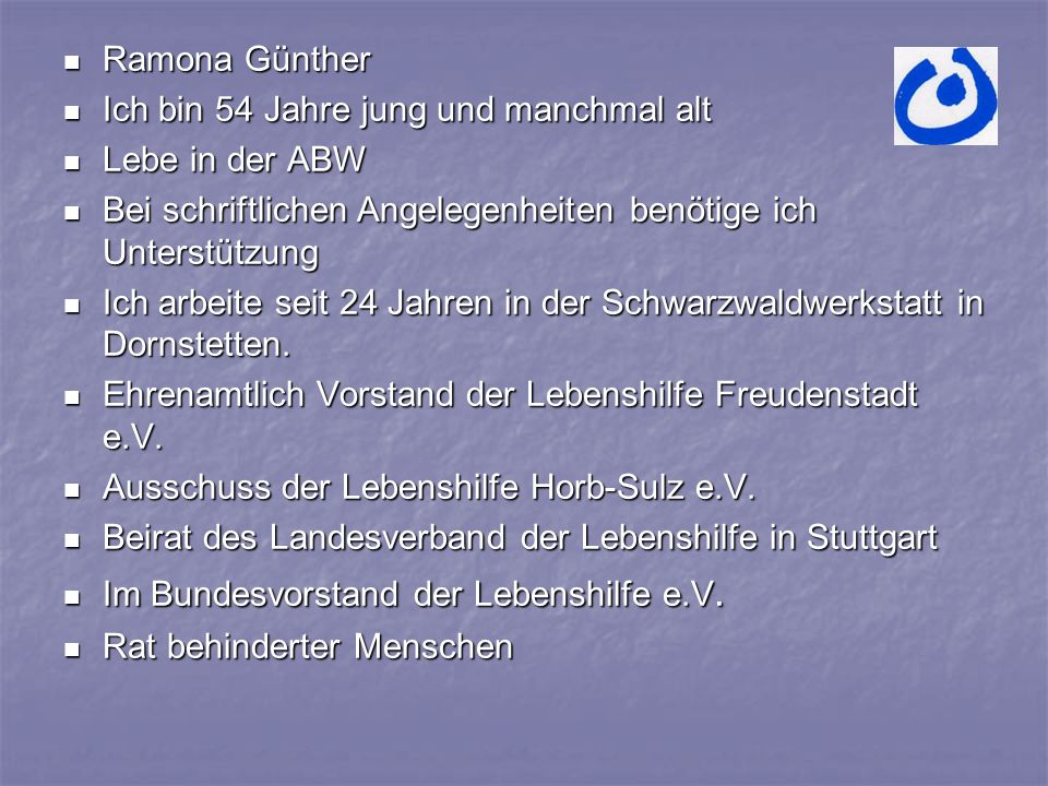 Ramona Günther Ramona Günther Ich bin 54 Jahre jung und manchmal alt Ich bin 54 Jahre jung und manchmal alt Lebe in der ABW Lebe in der ABW Bei schriftlichen Angelegenheiten benötige ich Unterstützung Bei schriftlichen Angelegenheiten benötige ich Unterstützung Ich arbeite seit 24 Jahren in der Schwarzwaldwerkstatt in Dornstetten.