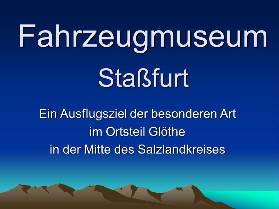 Fahrzeugmuseum Staßfurt Ein Ausflugsziel der besonderen Art im Ortsteil Glöthe in der Mitte des Salzlandkreises