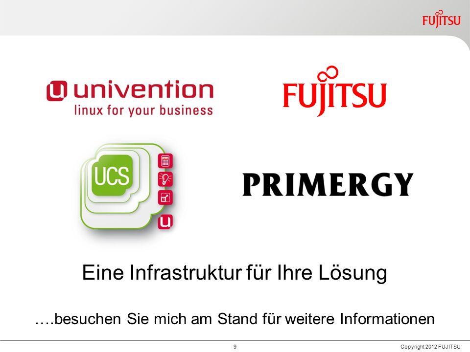 9 Eine Infrastruktur für Ihre Lösung ….besuchen Sie mich am Stand für weitere Informationen Copyright 2012 FUJITSU