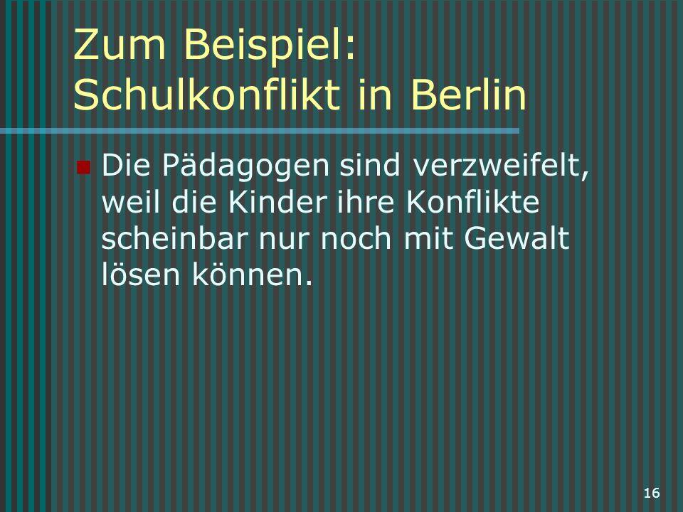 16 Zum Beispiel: Schulkonflikt in Berlin Die Pädagogen sind verzweifelt, weil die Kinder ihre Konflikte scheinbar nur noch mit Gewalt lösen können.