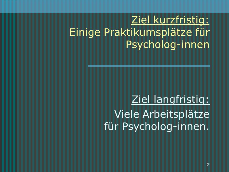 2 Ziel kurzfristig: Einige Praktikumsplätze für Psycholog-innen Ziel langfristig: Viele Arbeitsplätze für Psycholog-innen.