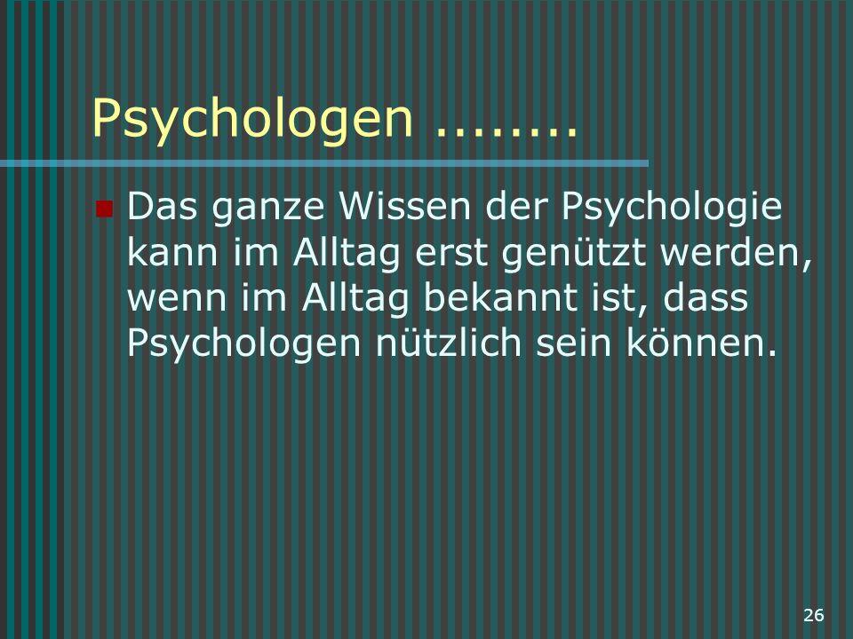 26 Psychologen........ Das ganze Wissen der Psychologie kann im Alltag erst genützt werden, wenn im Alltag bekannt ist, dass Psychologen nützlich sein