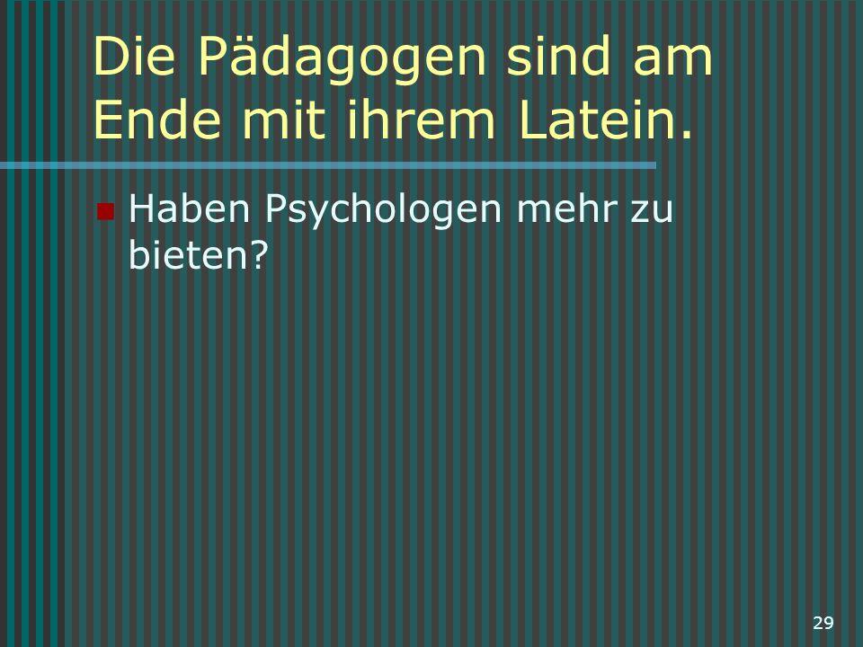 29 Die Pädagogen sind am Ende mit ihrem Latein. Haben Psychologen mehr zu bieten?