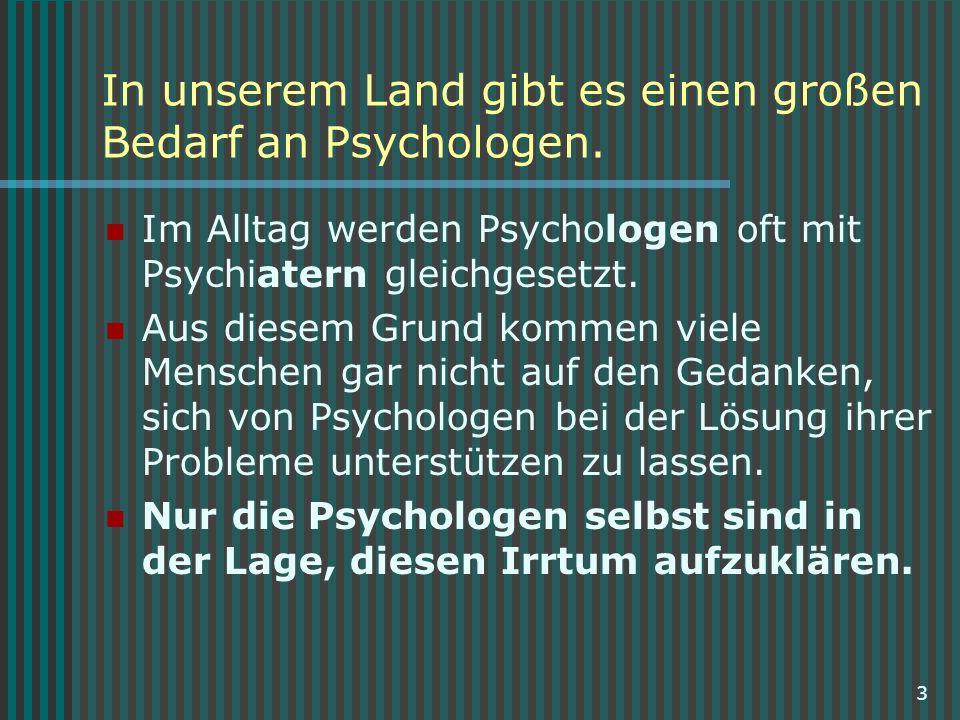 3 In unserem Land gibt es einen großen Bedarf an Psychologen. Im Alltag werden Psychologen oft mit Psychiatern gleichgesetzt. Aus diesem Grund kommen