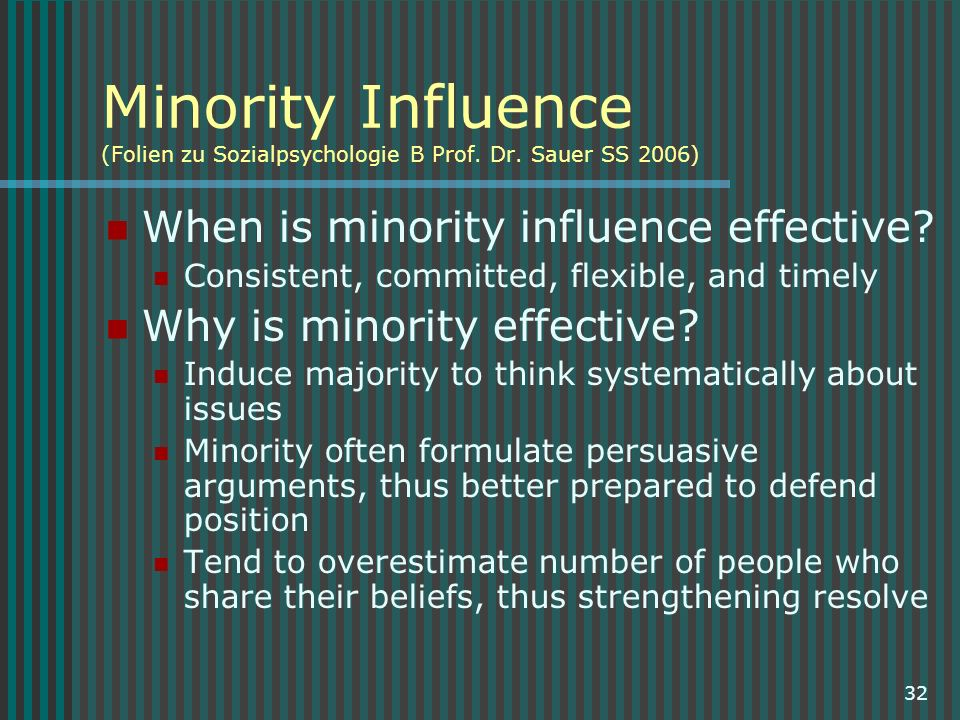 32 Minority Influence (Folien zu Sozialpsychologie B Prof. Dr. Sauer SS 2006) When is minority influence effective? Consistent, committed, flexible, a