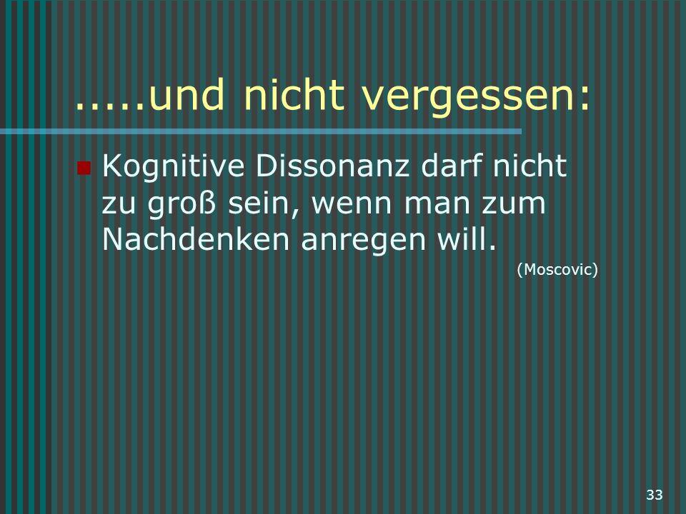 33.....und nicht vergessen: Kognitive Dissonanz darf nicht zu groß sein, wenn man zum Nachdenken anregen will. (Moscovic)