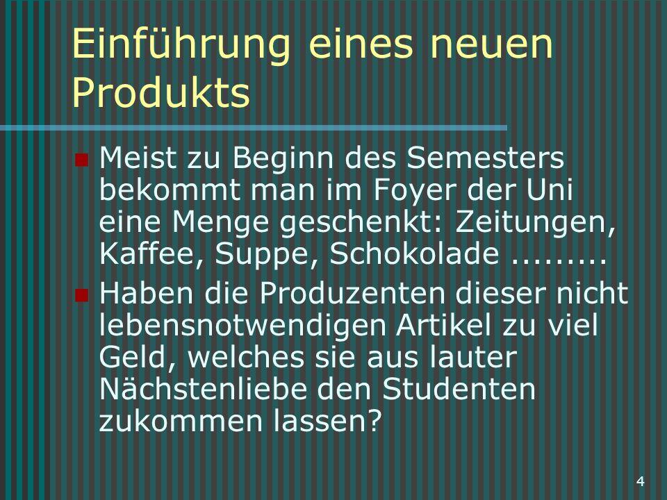 4 Einführung eines neuen Produkts Meist zu Beginn des Semesters bekommt man im Foyer der Uni eine Menge geschenkt: Zeitungen, Kaffee, Suppe, Schokolad