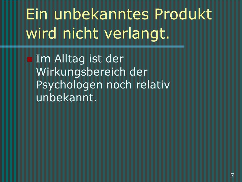 7 Ein unbekanntes Produkt wird nicht verlangt. Im Alltag ist der Wirkungsbereich der Psychologen noch relativ unbekannt.