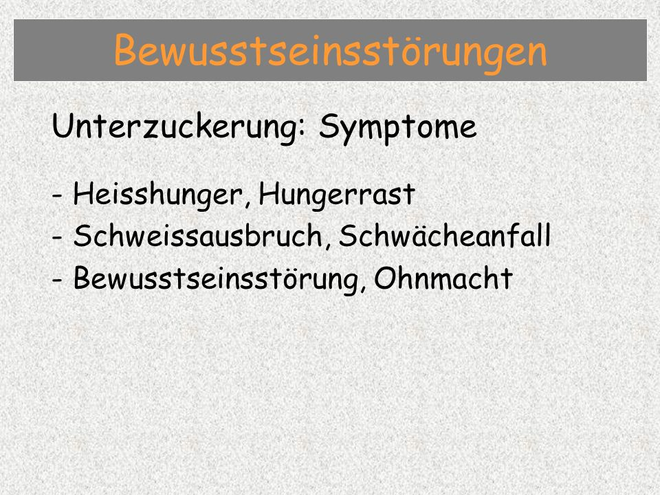 Unterzuckerung: Symptome - Heisshunger, Hungerrast - Schweissausbruch, Schwächeanfall - Bewusstseinsstörung, Ohnmacht Bewusstseinsstörungen
