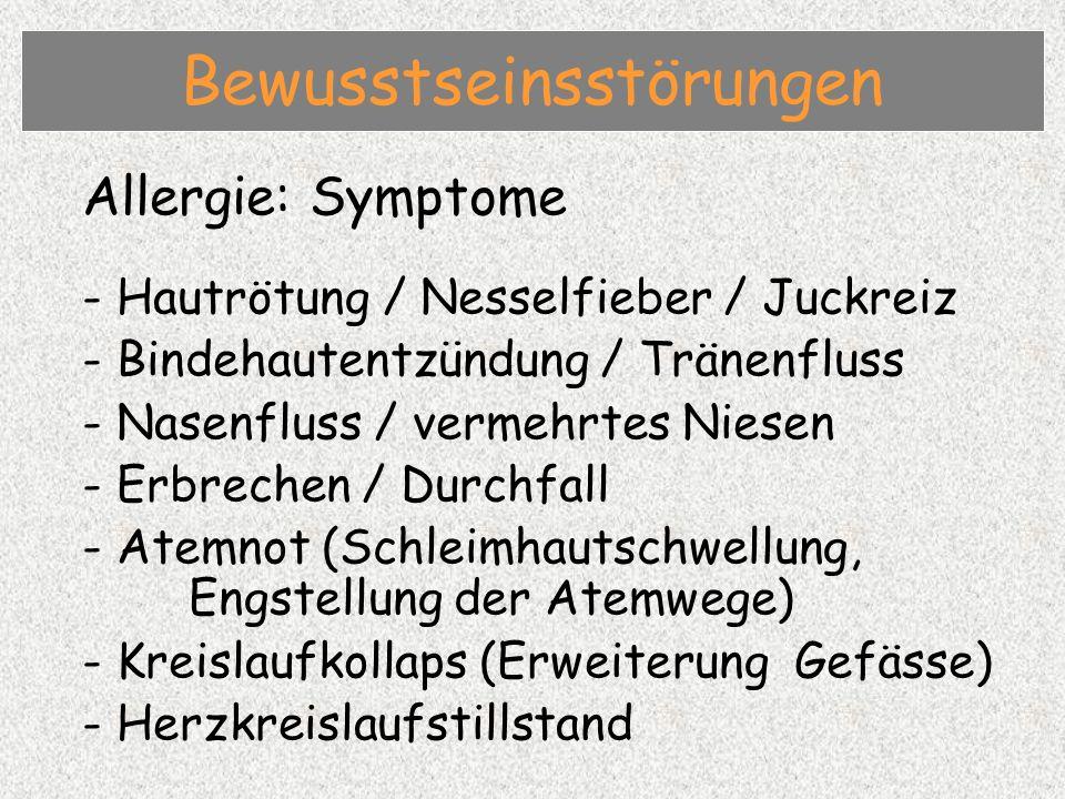 Allergie: Symptome - Hautrötung / Nesselfieber / Juckreiz - Bindehautentzündung / Tränenfluss - Nasenfluss / vermehrtes Niesen - Erbrechen / Durchfall - Atemnot (Schleimhautschwellung, Engstellung der Atemwege) - Kreislaufkollaps (Erweiterung Gefässe) - Herzkreislaufstillstand Bewusstseinsstörungen