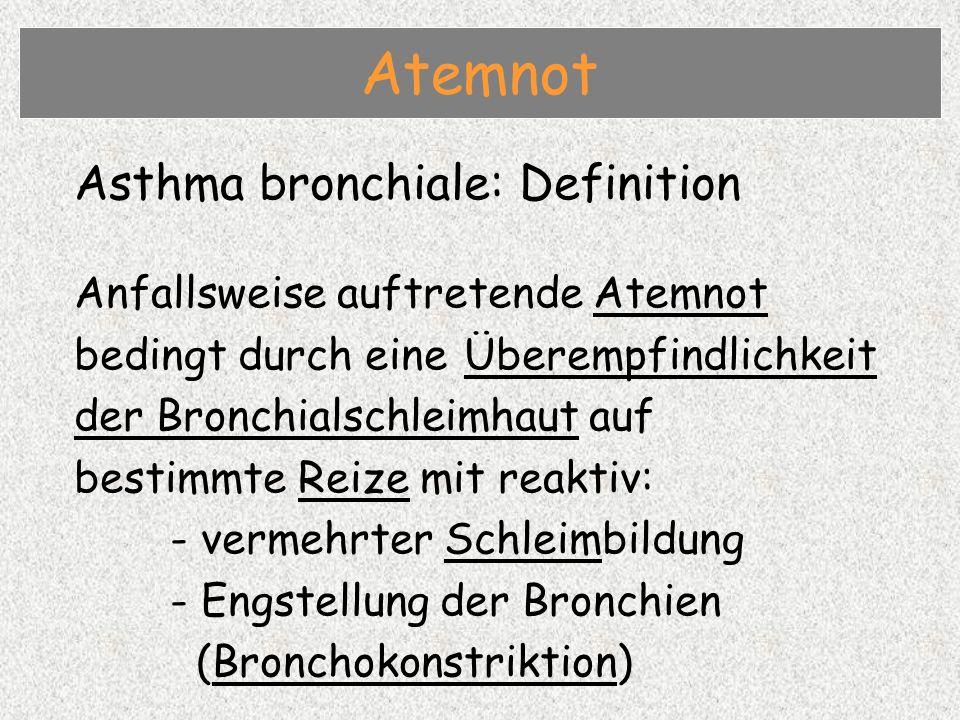Asthma bronchiale: Definition Anfallsweise auftretende Atemnot bedingt durch eine Überempfindlichkeit der Bronchialschleimhaut auf bestimmte Reize mit reaktiv: - vermehrter Schleimbildung - Engstellung der Bronchien (Bronchokonstriktion) Atemnot