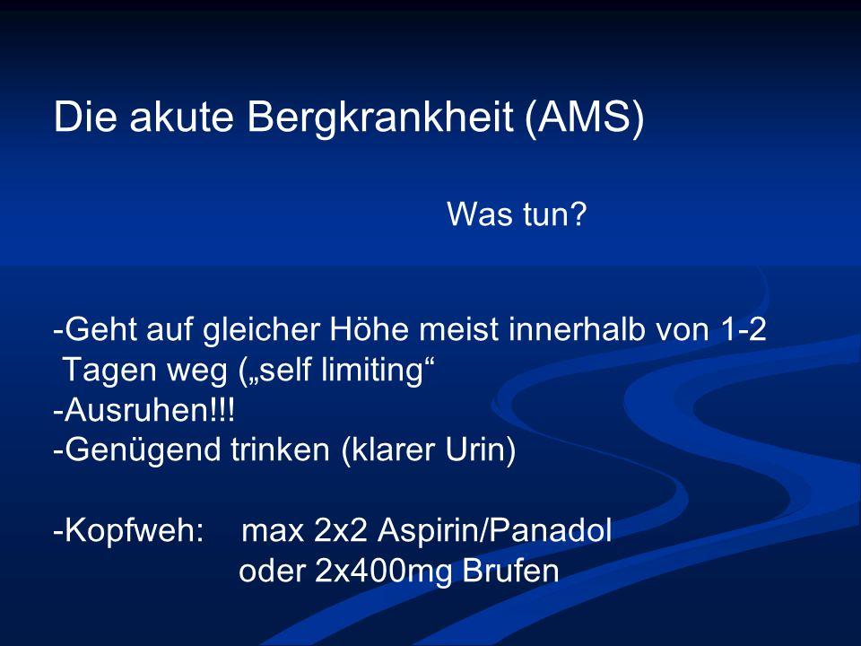 Die akute Bergkrankheit (AMS) Was tun? -Geht auf gleicher Höhe meist innerhalb von 1-2 Tagen weg (self limiting -Ausruhen!!! -Genügend trinken (klarer