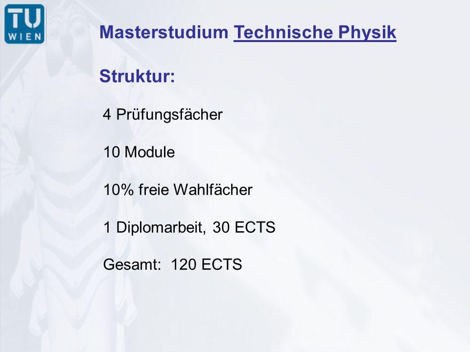 Masterstudium Technische Physik Struktur: 4 Prüfungsfächer 10 Module 10% freie Wahlfächer 1 Diplomarbeit, 30 ECTS Gesamt: 120 ECTS