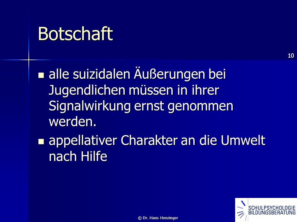 10 © Dr. Hans Henzinger Botschaft alle suizidalen Äußerungen bei Jugendlichen müssen in ihrer Signalwirkung ernst genommen werden. alle suizidalen Äuß