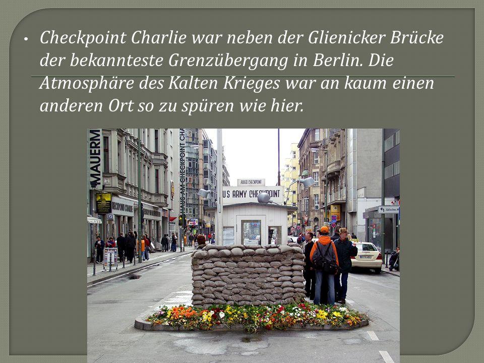 Checkpoint Charlie war neben der Glienicker Brücke der bekannteste Grenzübergang in Berlin. Die Atmosphäre des Kalten Krieges war an kaum einen andere