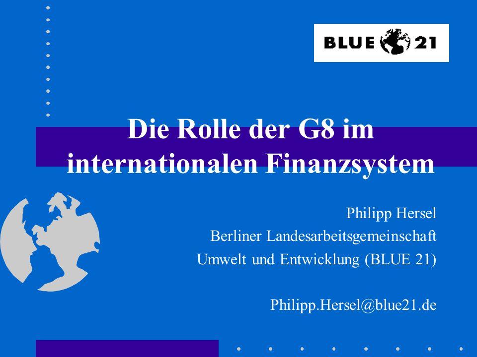 Die Rolle der G8 im internationalen Finanzsystem Philipp Hersel Berliner Landesarbeitsgemeinschaft Umwelt und Entwicklung (BLUE 21) Philipp.Hersel@blue21.de