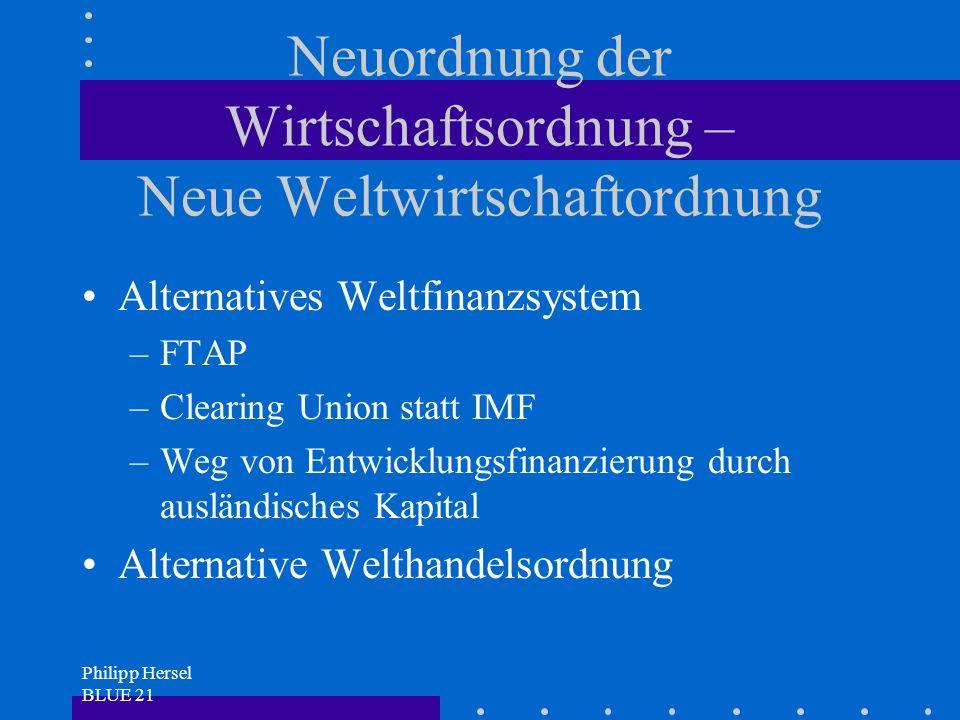 Philipp Hersel BLUE 21 Neuordnung der Wirtschaftsordnung – Neue Weltwirtschaftordnung Alternatives Weltfinanzsystem –FTAP –Clearing Union statt IMF –Weg von Entwicklungsfinanzierung durch ausländisches Kapital Alternative Welthandelsordnung