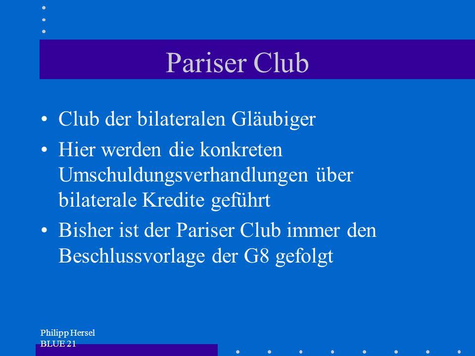 Philipp Hersel BLUE 21 Pariser Club Club der bilateralen Gläubiger Hier werden die konkreten Umschuldungsverhandlungen über bilaterale Kredite geführt Bisher ist der Pariser Club immer den Beschlussvorlage der G8 gefolgt