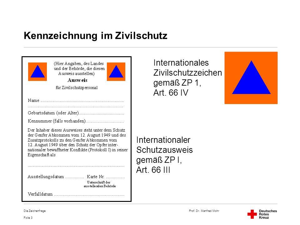 Prof. Dr. Manfred Mohr Folie 3 Die Zeichenfrage Kennzeichnung im Zivilschutz Internationales Zivilschutzzeichen gemäß ZP 1, Art. 66 IV Internationaler