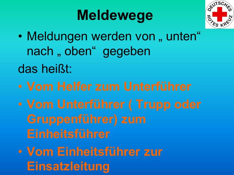 Meldewege Meldungen werden von unten nach oben gegeben das heißt: Vom Helfer zum Unterführer Vom Unterführer ( Trupp oder Gruppenführer) zum Einheitsf