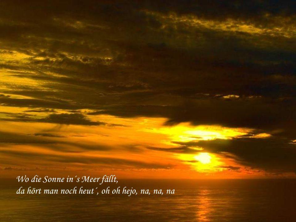 Wo die Sonne in´s Meer fällt, da hört man noch heut´, oh oh hejo, na, na, na