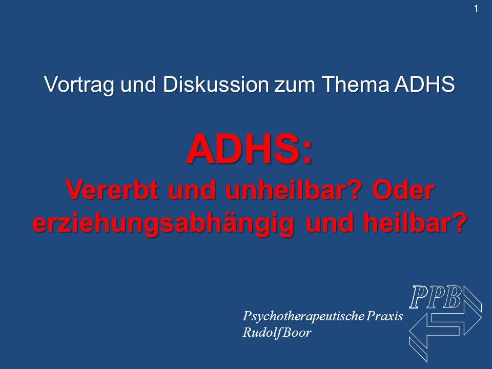 Vortrag und Diskussion zum Thema ADHS ADHS: Vererbt und unheilbar? Oder erziehungsabhängig und heilbar? Psychotherapeutische Praxis Rudolf Boor 1