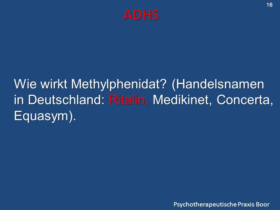ADHS Psychotherapeutische Praxis Boor Wie wirkt Methylphenidat? (Handelsnamen in Deutschland: Ritalin, Medikinet, Concerta, Equasym). 16