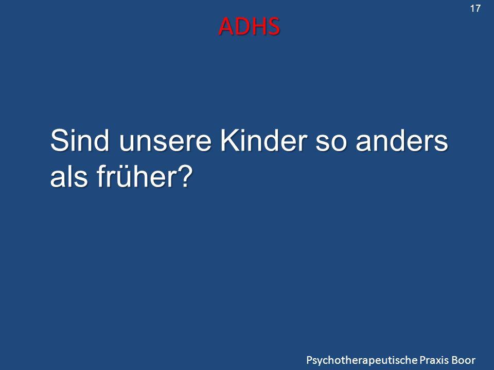 ADHS Psychotherapeutische Praxis Boor 17 Sind unsere Kinder so anders als früher?