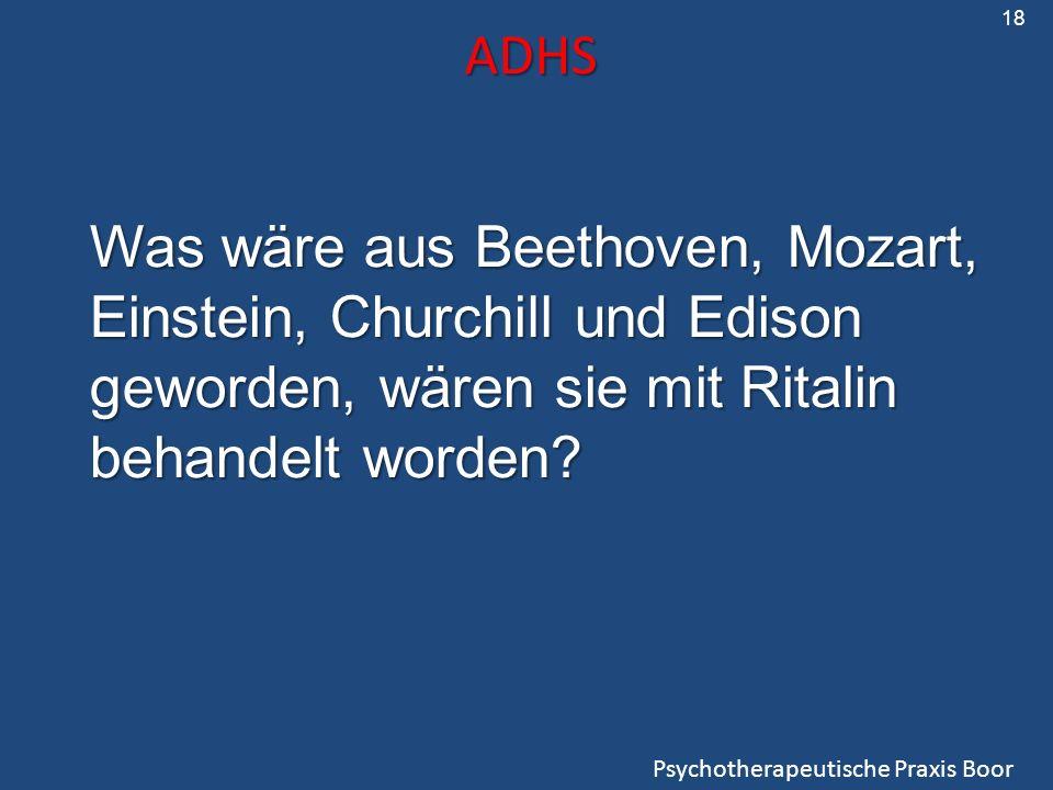 ADHS Psychotherapeutische Praxis Boor 18 Was wäre aus Beethoven, Mozart, Einstein, Churchill und Edison geworden, wären sie mit Ritalin behandelt word