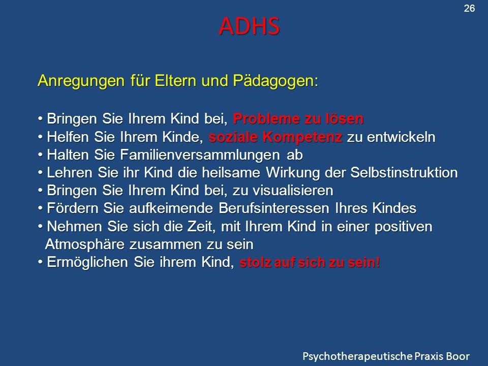 ADHS ADHS Psychotherapeutische Praxis Boor Anregungen für Eltern und Pädagogen: Bringen Sie Ihrem Kind bei, Probleme zu lösen Bringen Sie Ihrem Kind b